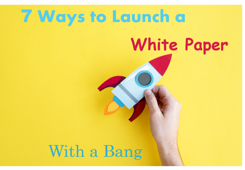 7 Ways to Launch a White Paper with a Bang